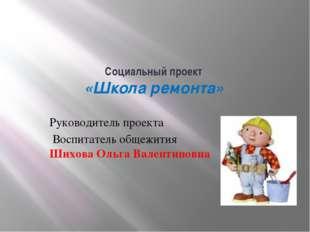Социальный проект «Школа ремонта» Руководитель проекта Воспитатель общежит
