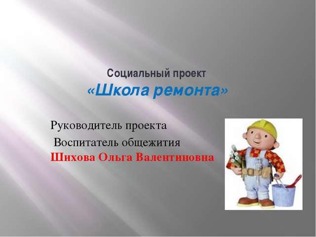Социальный проект «Школа ремонта» Руководитель проекта Воспитатель общежит...