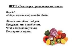 ИГРЫ «Разговор о правильном питании» Игра№1. «Собери корзину продуктов для об
