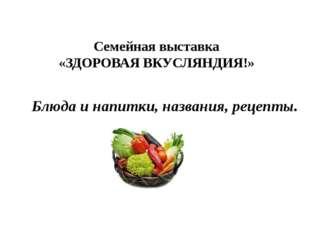 Семейная выставка «ЗДОРОВАЯ ВКУСЛЯНДИЯ!» Блюда и напитки, названия, рецепты.