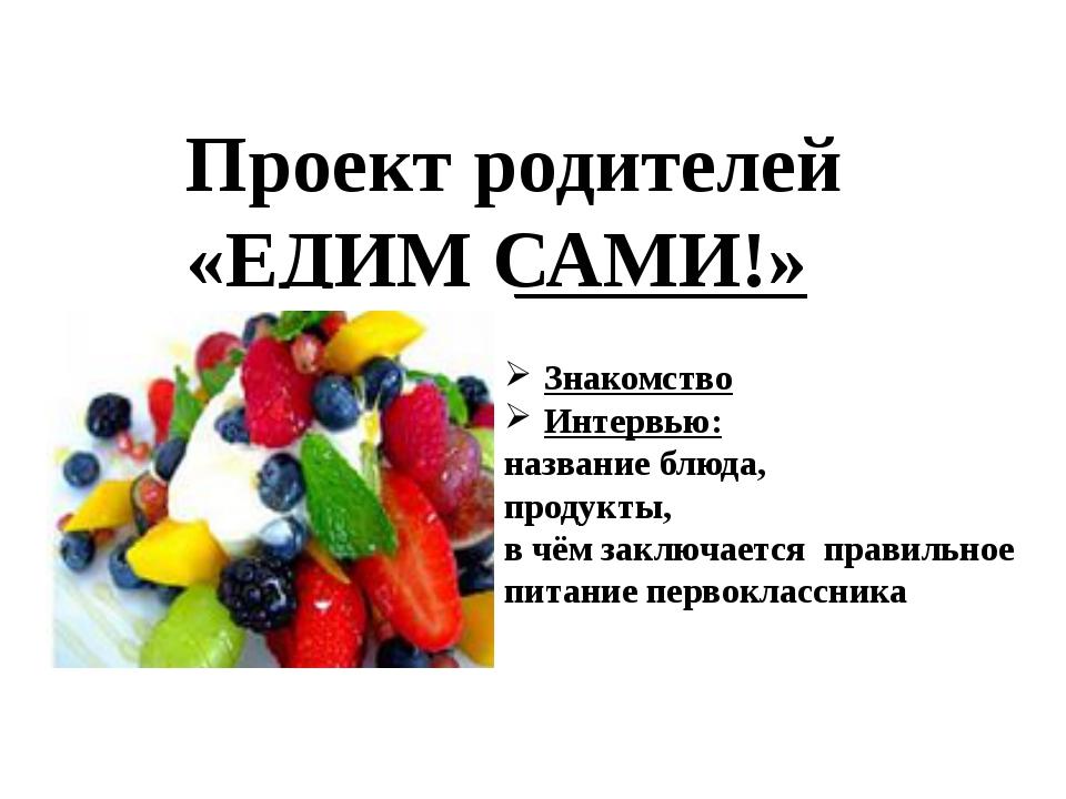 Проект родителей «ЕДИМ САМИ!» Знакомство Интервью: название блюда, продукты,...
