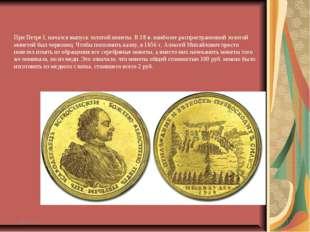 При Петре I, начался выпуск золотой монеты. В 18 в. наиболее распространенной