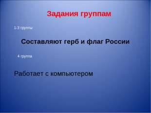 Задания группам Составляют герб и флаг России 1-3 группы 4 группа Работает с