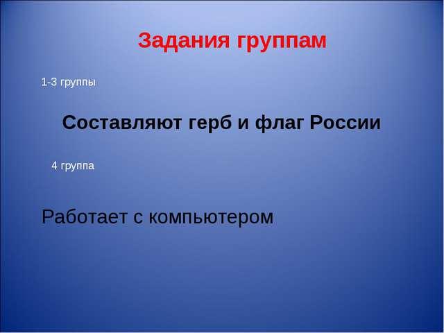 Задания группам Составляют герб и флаг России 1-3 группы 4 группа Работает с...