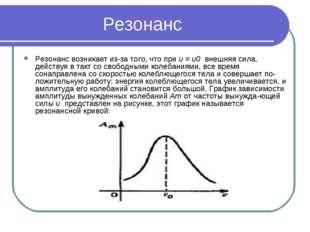Резонанс Резонанс возникает из-за того, что при υ = υ0 внешняя сила, действу