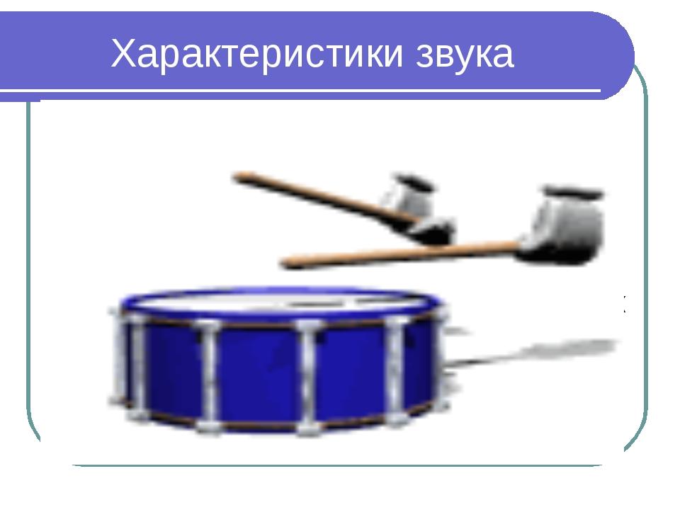 Характеристики звука Звук, издаваемый телом, которое колеблется с одной, стро...