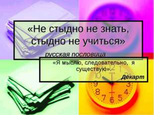 «Не стыдно не знать, стыдно не учиться» русская пословица «Я мыслю, следовате