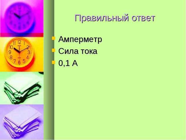 Правильный ответ Амперметр Сила тока 0,1 А
