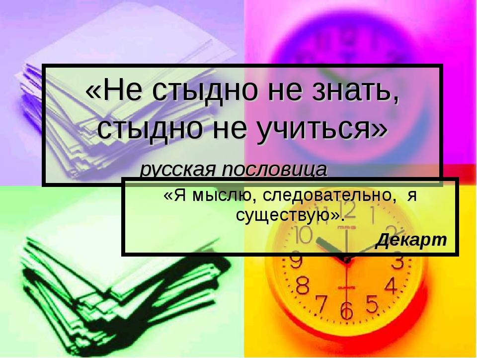 «Не стыдно не знать, стыдно не учиться» русская пословица «Я мыслю, следовате...