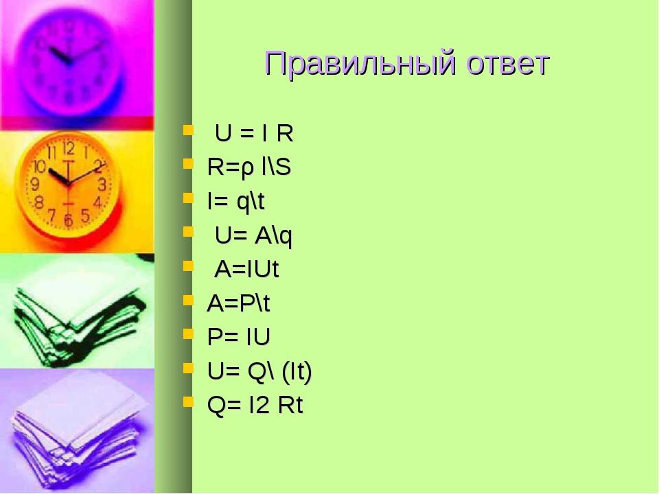 Правильный ответ U = I R R=ρ l\S I= q\t U= A\q A=IUt A=P\t P= IU U= Q\ (It)...