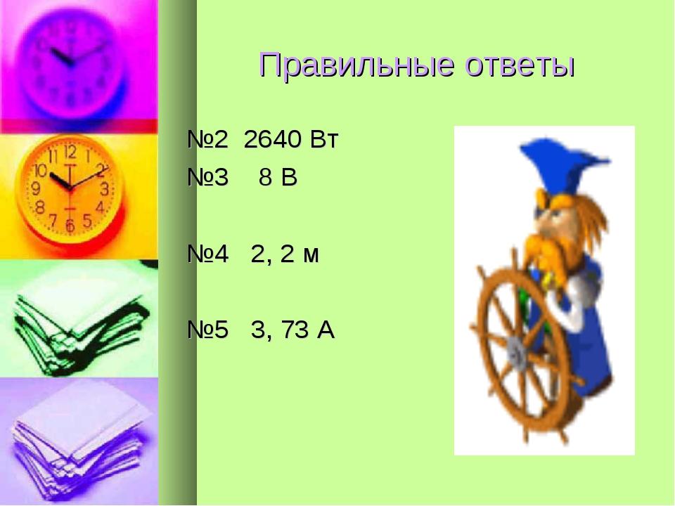 Правильные ответы №2 2640 Вт №3 8 В №4 2, 2 м №5 3, 73 А