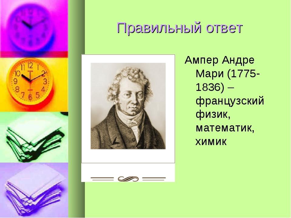 Правильный ответ Ампер Андре Мари (1775-1836) – французский физик, математик,...