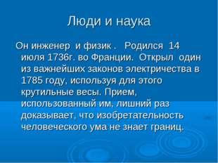 Люди и наука Он инженер и физик . Родился 14 июля 1736г. во Франции. Открыл о