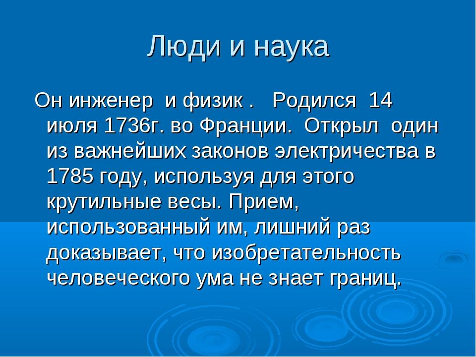 Люди и наука Он инженер и физик . Родился 14 июля 1736г. во Франции. Открыл о...