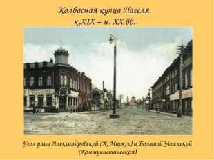 Колбасная купца Нагеля к.XIX – н. XX вв. Угол улиц Александровской (К. Маркса