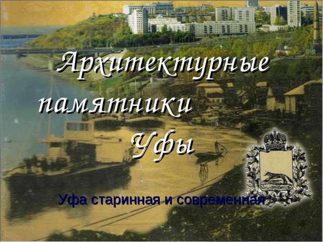 Архитектурные памятники Уфы Уфа старинная и современная