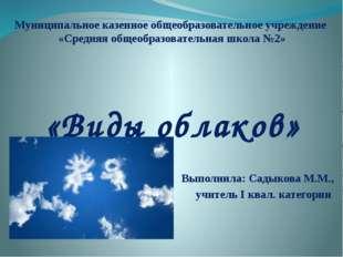 «Виды облаков» Выполнила: Садыкова М.М., учитель I квал. категории Муниципаль