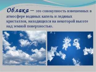 Облака – это совокупность взвешенных в атмосфере водяных капель и ледяных кри