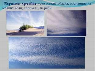 Перисто-кучевые –это тонкие облака,состоящие из мелких волн, хлопьев или ря