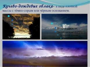 Кучево-дождевые облака- в виде плотной массы с тёмно-серым или чёрным основан