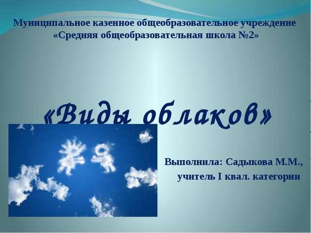 «Виды облаков» Выполнила: Садыкова М.М., учитель I квал. категории Муниципаль...