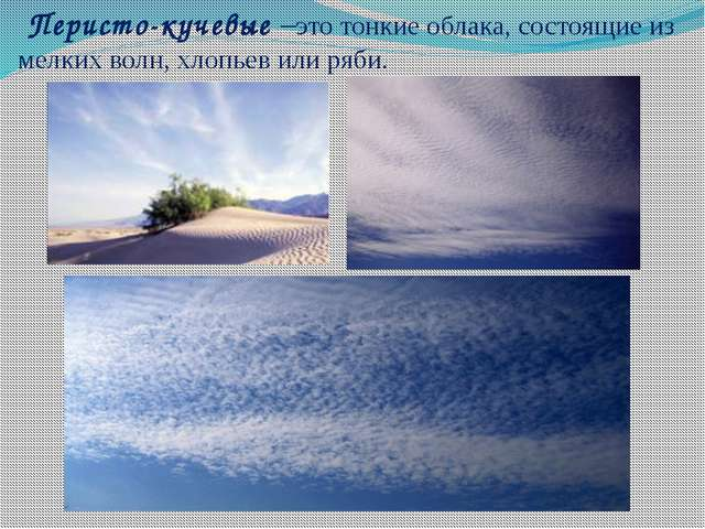 Перисто-кучевые –это тонкие облака,состоящие из мелких волн, хлопьев или ря...