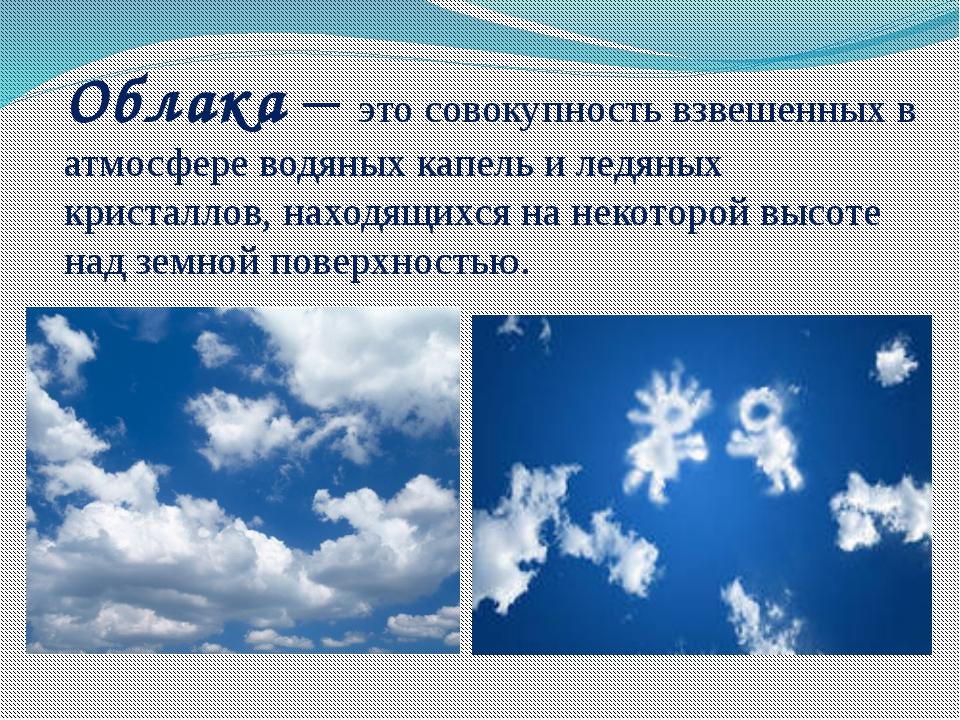 Облака – это совокупность взвешенных в атмосфере водяных капель и ледяных кри...