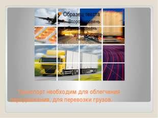 Транспорт необходим для облегчения передвижения, для перевозки грузов.