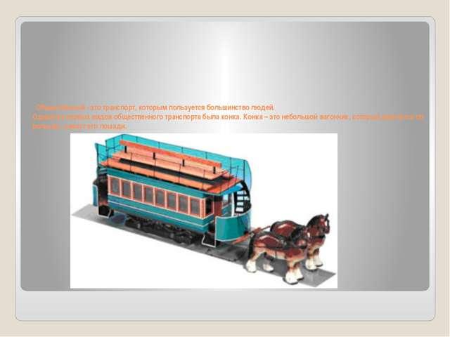 Общественный - это транспорт, которым пользуется большинство людей. Одним из...