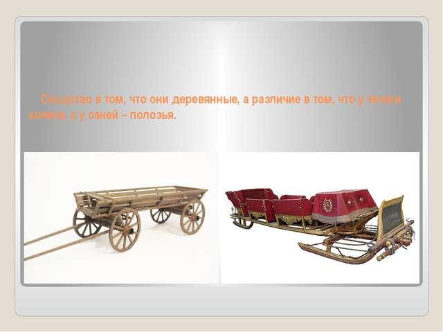 Сходство в том, что они деревянные, а различие в том, что у телеги колеса, а...