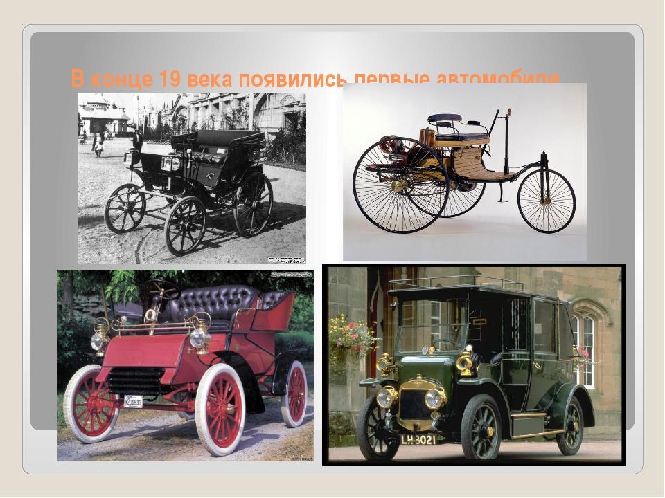 В конце 19 века появились первые автомобили.