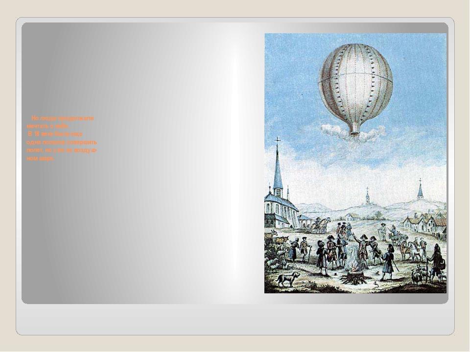 Но люди продолжали мечтать о небе. В 18 веке была еще одна попытка совершить...