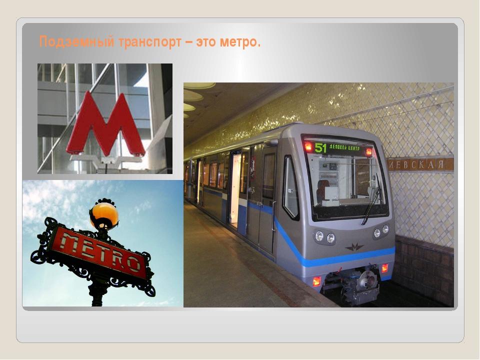 Подземный транспорт – это метро.