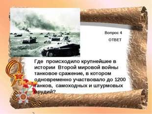 Вопрос 4 ОТВЕТ Где происходило крупнейшее в истории Второй мировой войны танк