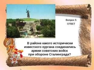 Вопрос 5 ОТВЕТ В районе какого исторически известного кургана соединились арм