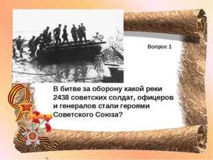 Вопрос 1 В битве за оборону какой реки 2438 советских солдат, офицеров и гене