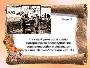 Вопрос 2 На какой реке произошло историческое воссоединение советских войск с