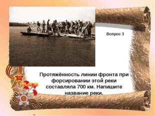 Вопрос 3 Протяжённость линии фронта при форсировании этой реки составляла 700