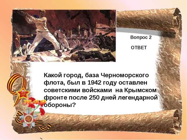 Вопрос 2 ОТВЕТ Какой город, база Черноморского флота, был в 1942 году оставле...