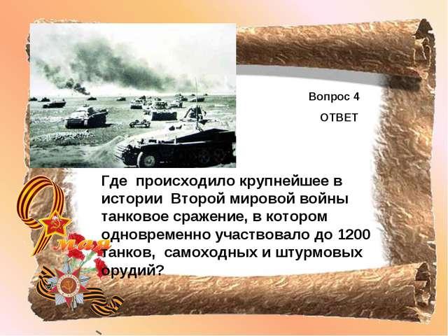 Вопрос 4 ОТВЕТ Где происходило крупнейшее в истории Второй мировой войны танк...
