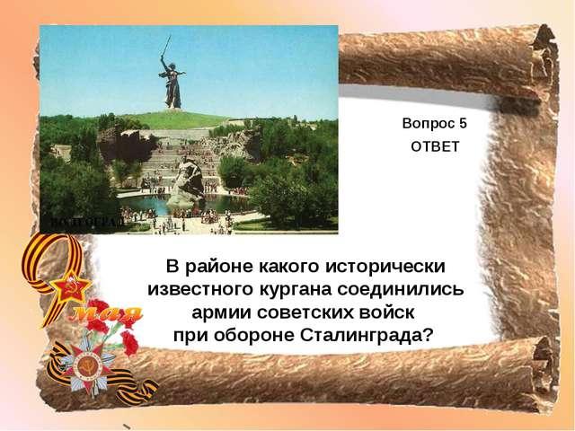 Вопрос 5 ОТВЕТ В районе какого исторически известного кургана соединились арм...