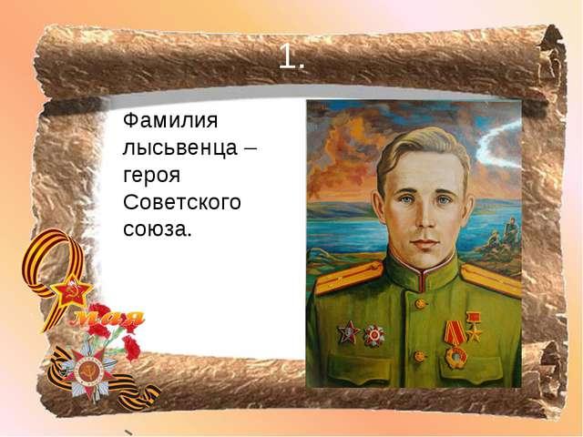 1. Фамилия лысьвенца – героя Советского союза.