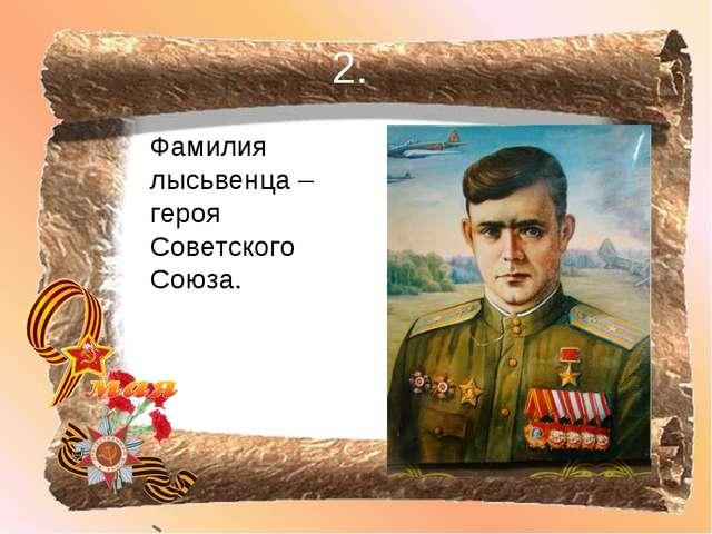 2. Фамилия лысьвенца – героя Советского Союза.