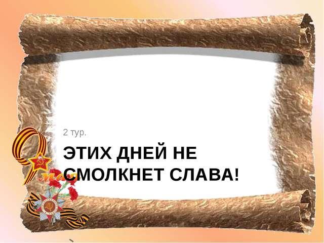 ЭТИХ ДНЕЙ НЕ СМОЛКНЕТ СЛАВА! 2 тур.