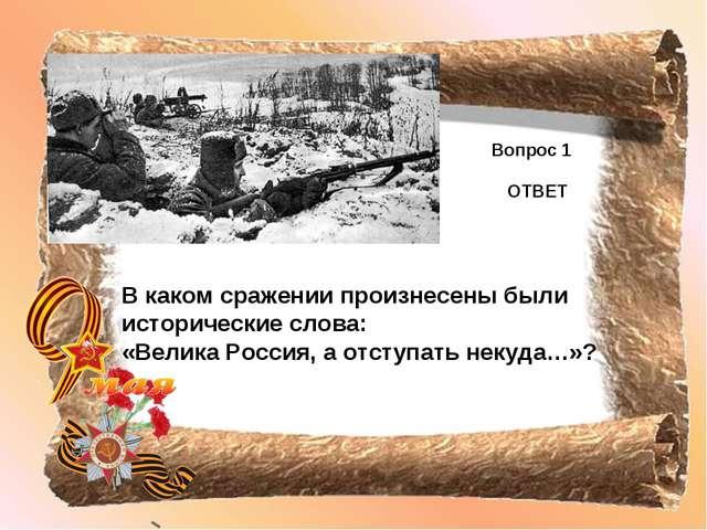 Вопрос 1 ОТВЕТ В каком сражении произнесены были исторические слова: «Велика...