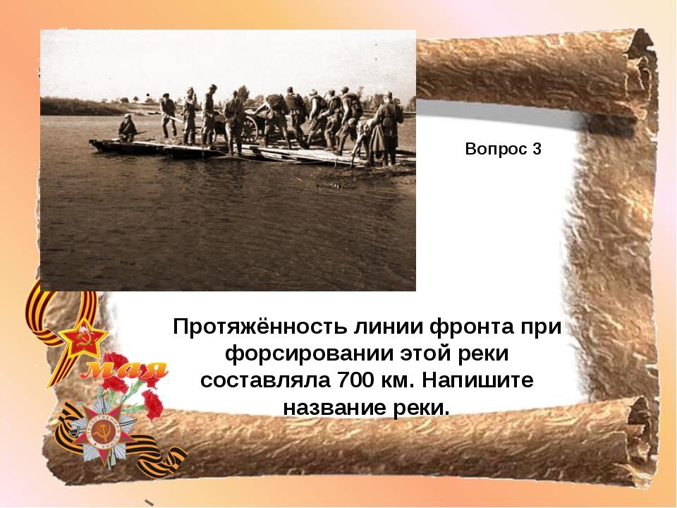 Вопрос 3 Протяжённость линии фронта при форсировании этой реки составляла 700...