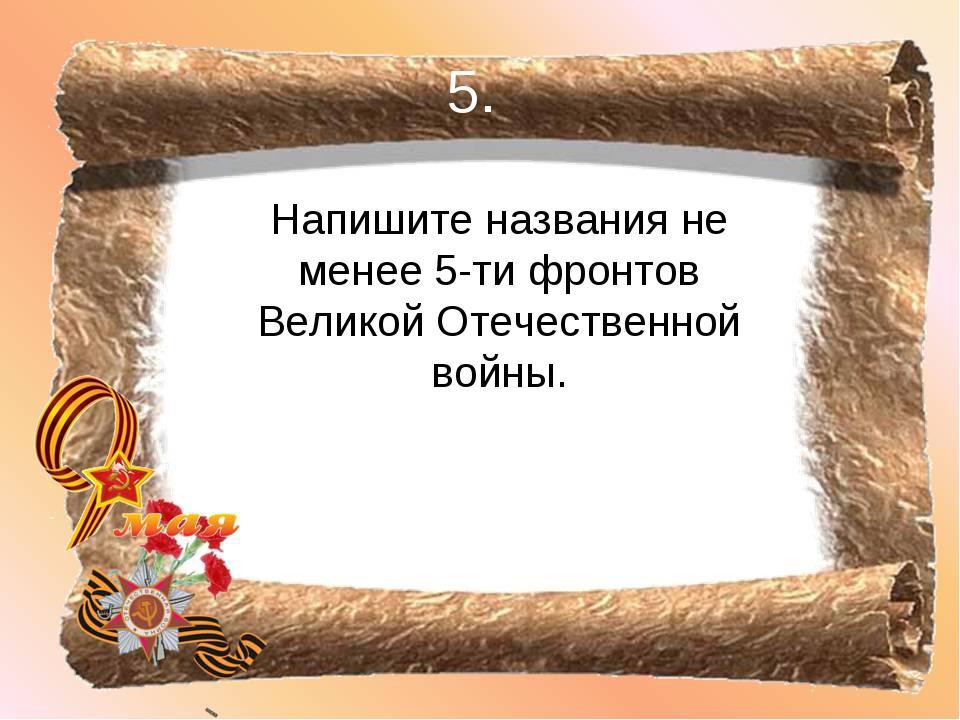 5. Напишите названия не менее 5-ти фронтов Великой Отечественной войны.