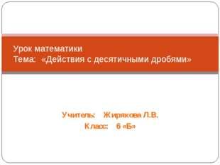 Учитель: Жирякова Л.В. Класс: 6 «Б» Урок математики Тема: «Действия с десятич