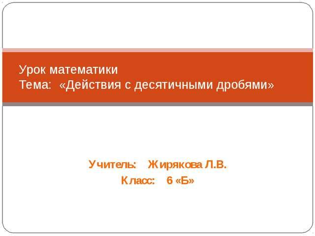 Учитель: Жирякова Л.В. Класс: 6 «Б» Урок математики Тема: «Действия с десятич...