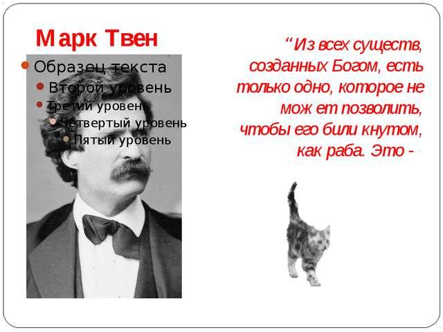 """Марк Твен """"Из всех существ, созданных Богом, есть только одно, которое не мо..."""